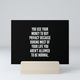 You use your money to buy privacy because during most of your life you aren t allowed to be normal Mini Art Print