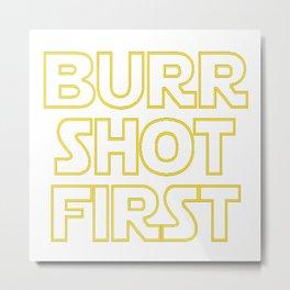 Burr shot first Metal Print
