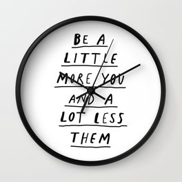 Be a Little More You and a Lot Less Them black and white typography quote design poster Wall Clock