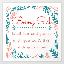 Being sick is all fun and games until you don't live with your mom Art Print