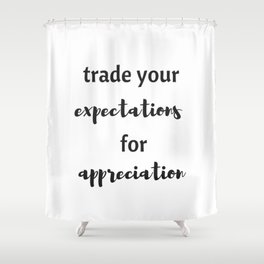 TRADE YOUR EXPECTATIONS FOR APPRECIATION Shower Curtain