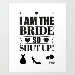 I am the bride so shut up! Art Print