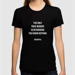 The only true wisdom is in knowing you know nothing. Socrates T-shirt