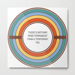 There is nothing more permanent than a temporary tax Metal Print