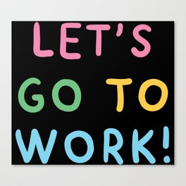 LETS GO TO WORK! Canvas Print