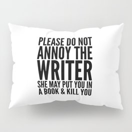 Please do not annoy the writer. She may put you in a book and kill you. Pillow Sham