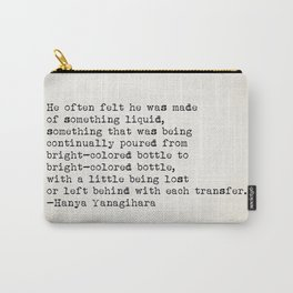 """He often felt he was made of something liquid..."" -Hanya Yanagihara Carry-All Pouch"