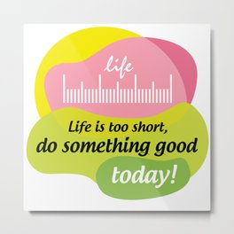 Life is too short, do something good today! Metal Print