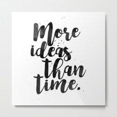 More Ideas Than Time Metal Print