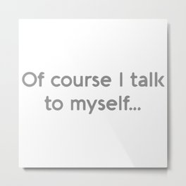 Of Course I Talk To Myself Metal Print