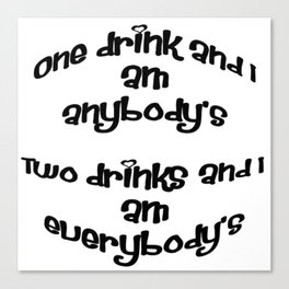 One Drink and I Am Anybody's Canvas Print