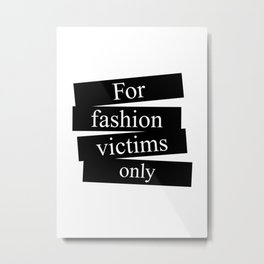 For fashion victims only Metal Print