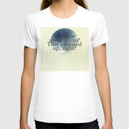 Did you Hear about Pluto? That's messed up, right? (2) T-shirt