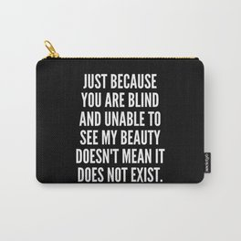 Just because you are blind and unable to see my beauty doesn t mean it does not exist Carry-All Pouch