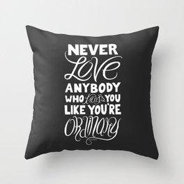 Never Love Anybody Who Treats You Like You're Ordinary Throw Pillow
