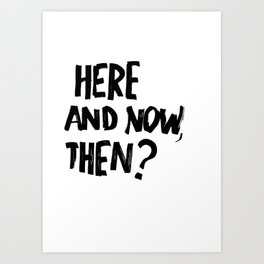 HERE & NOW Art Print