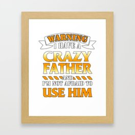 Warning I have a crazy father and I'm not afraid to use him Framed Art Print