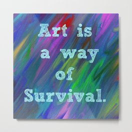 Art is a Way of Survival Metal Print