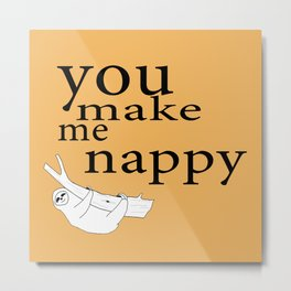 You make me nappy Metal Print