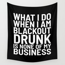 What I Do When I am Blackout Drunk is None of My Business (Black & White) Wall Tapestry