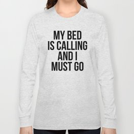 My Bed is Calling and I Must Go Long Sleeve T-shirt