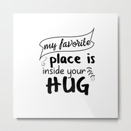 My favorite place is inside your hug Metal Print