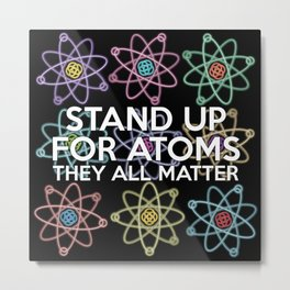 Stand up for all atoms Metal Print