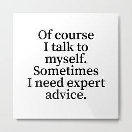 Of Course I Talk To Myself. Sometimes I Need Expert Advice. Metal Print
