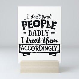 I don't treat people badly I treat them accordingly - Funny hand drawn quotes illustration. Funny humor. Life sayings. Mini Art Print