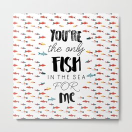 You're the only fish in the sea for me Metal Print