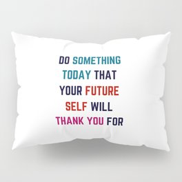 DO SOMETHING TODAY THAT YOUR FUTURE SELF WILL THANK YOU FOR Pillow Sham