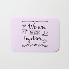 We are so good together Bath Mat