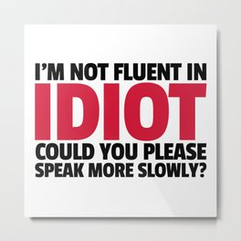 Not Fluent In Idiot Funny Quote Metal Print