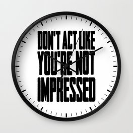 DON'T ACT LIKE YOU'RE NOT IMPRESSED Wall Clock