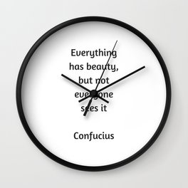 Confucius Quote - Everything has beauty but not everyone sees it Wall Clock