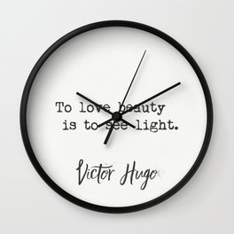 To love beauty is to see light. Victor Hugo Wall Clock