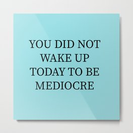 You Did Not Wake Up Today To Be Mediocre Metal Print