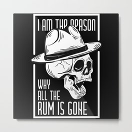 I Am The Reason Why All The Rum Is Gone Metal Print