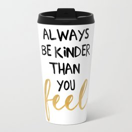 ALWAYS BE KINDER THAN YOU FEEL - life quote Travel Mug