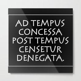 Ad tempus concessa post tempus censetur Metal Print