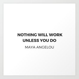 Maya Angelou Inspiration Quotes -  Nothing will work unless you do Art Print