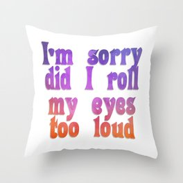 I'm sorry did I roll my eyes too loud Throw Pillow
