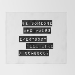 Be someone who makes everybody feel like a somebody Throw Blanket