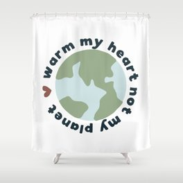 Warm my heart not my planet Shower Curtain