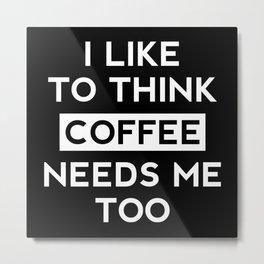 Coffee Needs Me Too Metal Print