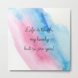 Life is tough my lovely, but so are you! Metal Print