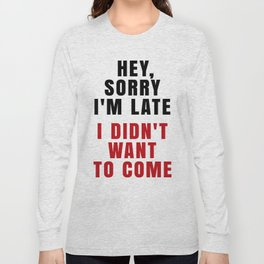 HEY, SORRY I'M LATE - I DIDN'T WANT TO COME (Crimson) Long Sleeve T-shirt