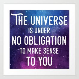 The universe is under no obligation to make sense to you. Art Print
