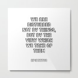 We are disturbed not by things, but by the view which we take of them - EPICTETUS  Stoic Philosophy Metal Print