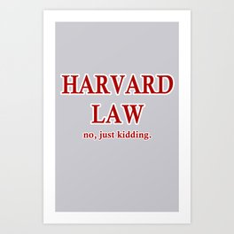 Harvard Law. No, just kidding. Art Print
